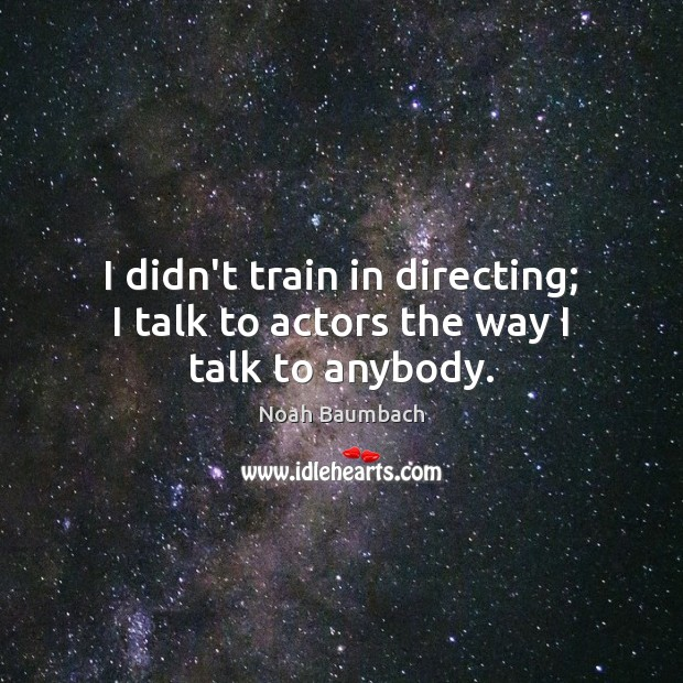 I didn't train in directing; I talk to actors the way I talk to anybody. Noah Baumbach Picture Quote