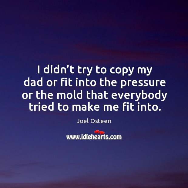 I didn't try to copy my dad or fit into the pressure or the mold that everybody tried to make me fit into. Image