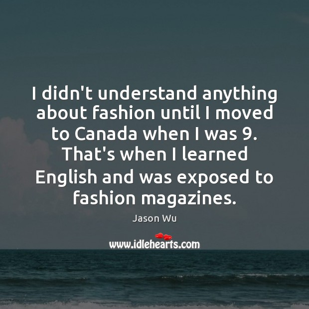 I didn't understand anything about fashion until I moved to Canada when Jason Wu Picture Quote