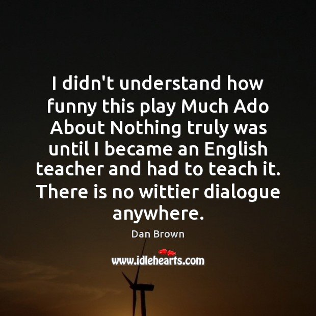 I didn't understand how funny this play Much Ado About Nothing truly Dan Brown Picture Quote