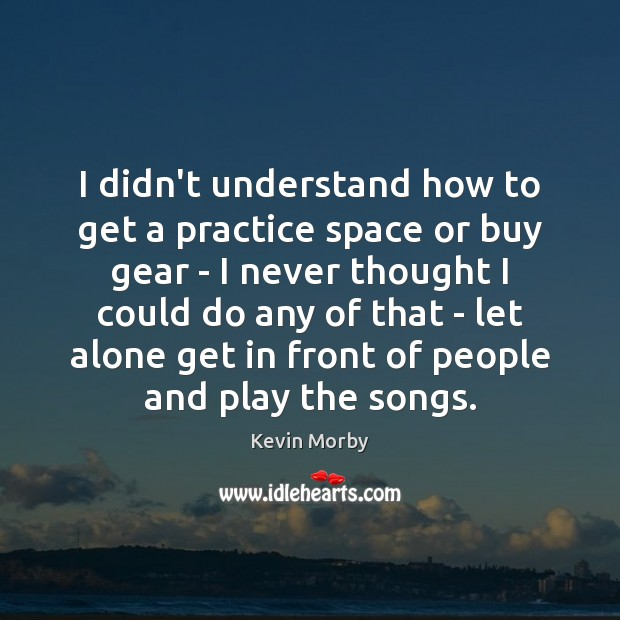 I didn't understand how to get a practice space or buy gear Image