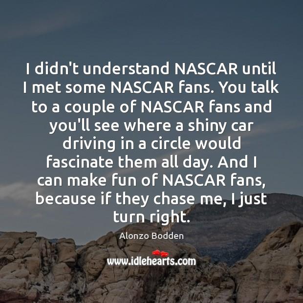 I didn't understand NASCAR until I met some NASCAR fans. You talk Driving Quotes Image
