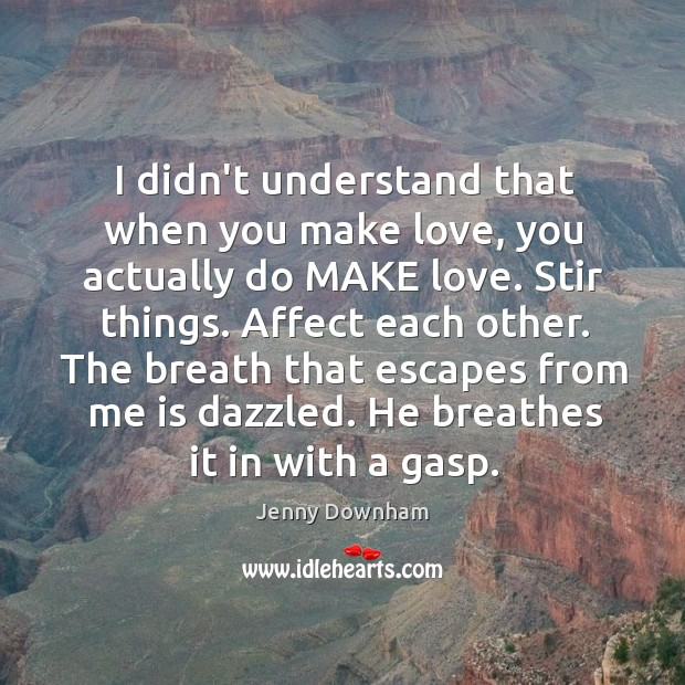 I didn't understand that when you make love, you actually do MAKE Jenny Downham Picture Quote