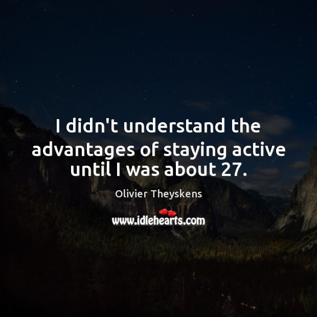 I didn't understand the advantages of staying active until I was about 27. Image