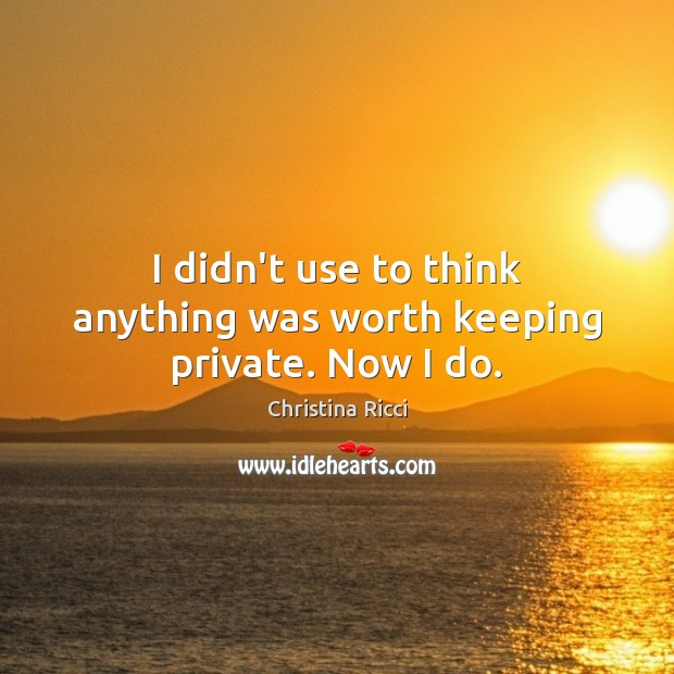I didn't use to think anything was worth keeping private. Now I do. Christina Ricci Picture Quote