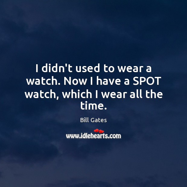 Image, I didn't used to wear a watch. Now I have a SPOT watch, which I wear all the time.
