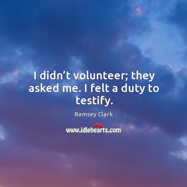 Image, I didn't volunteer; they asked me. I felt a duty to testify.