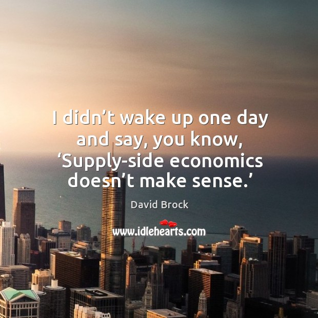 I didn't wake up one day and say, you know, 'supply-side economics doesn't make sense.' Image