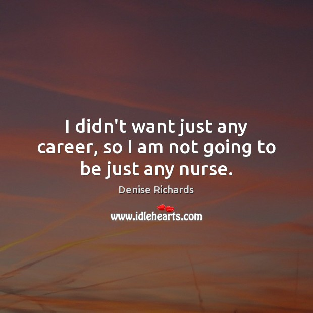 I didn't want just any career, so I am not going to be just any nurse. Image