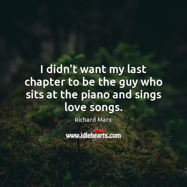 I didn't want my last chapter to be the guy who sits at the piano and sings love songs. Richard Marx Picture Quote