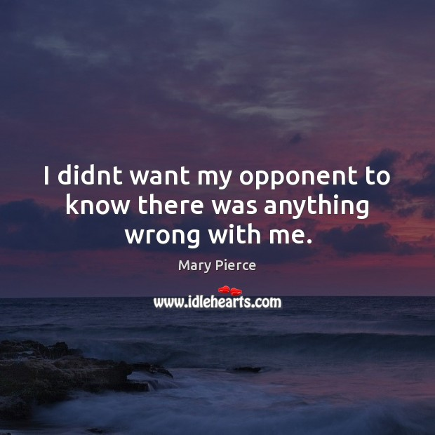 I didnt want my opponent to know there was anything wrong with me. Image