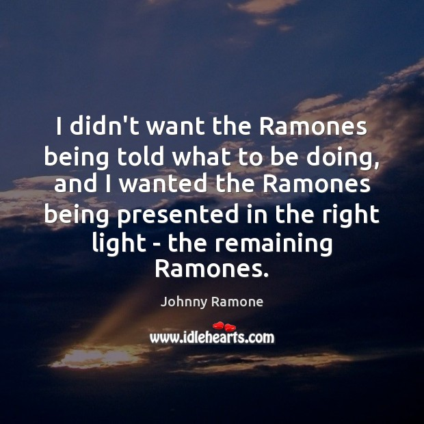 Image, I didn't want the Ramones being told what to be doing, and