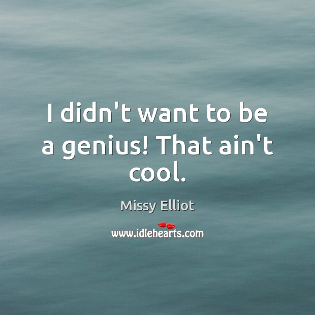 Image, I didn't want to be a genius! That ain't cool.