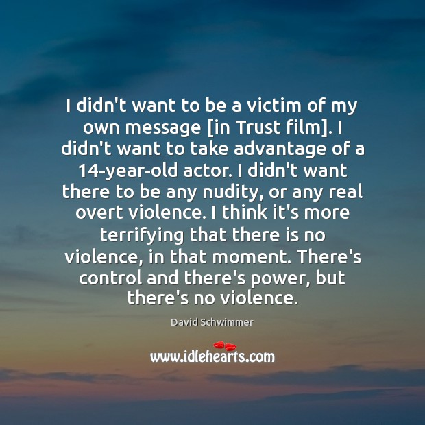 I didn't want to be a victim of my own message [in David Schwimmer Picture Quote