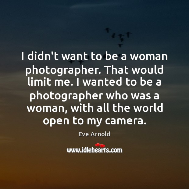 I didn't want to be a woman photographer. That would limit me. Image