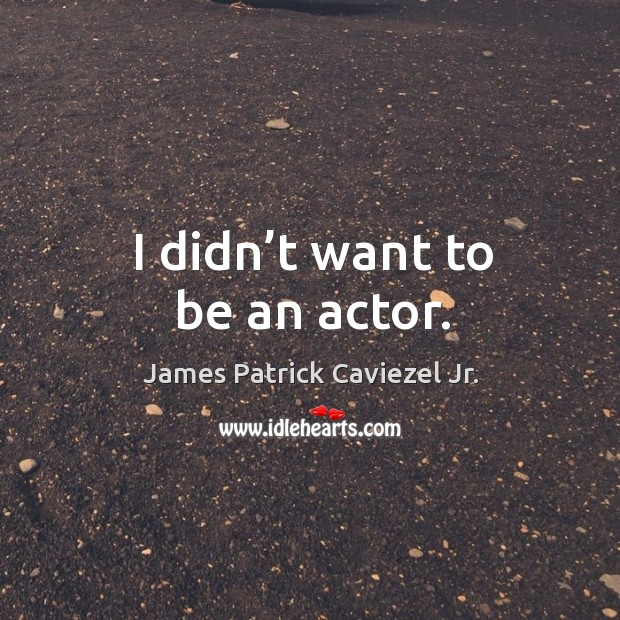 I didn't want to be an actor. Image