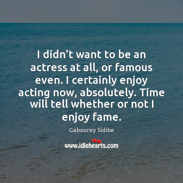 Image, I didn't want to be an actress at all, or famous even.