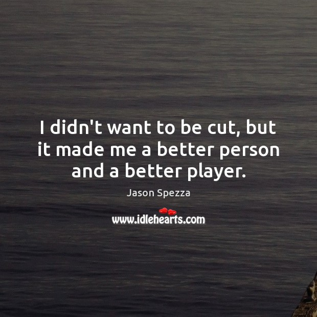 I didn't want to be cut, but it made me a better person and a better player. Image