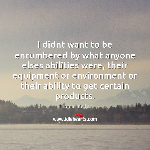 I didnt want to be encumbered by what anyone elses abilities were, Thomas Keller Picture Quote
