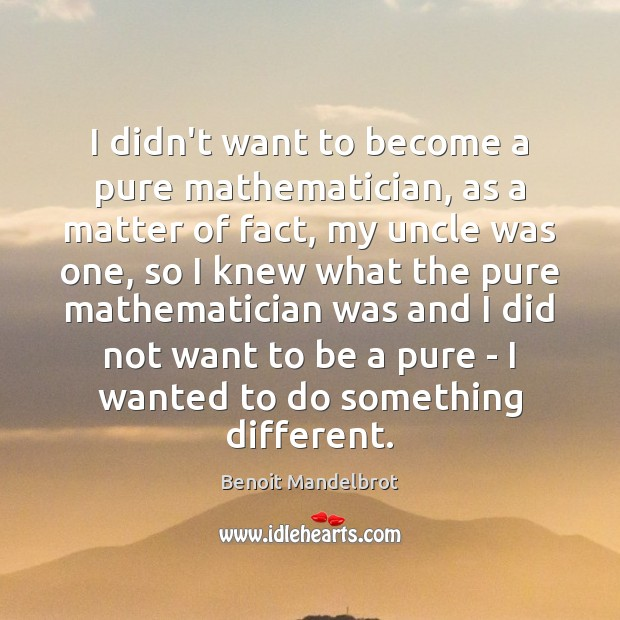I didn't want to become a pure mathematician, as a matter of Benoit Mandelbrot Picture Quote