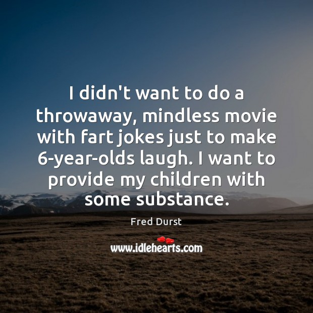 I didn't want to do a throwaway, mindless movie with fart jokes Fred Durst Picture Quote