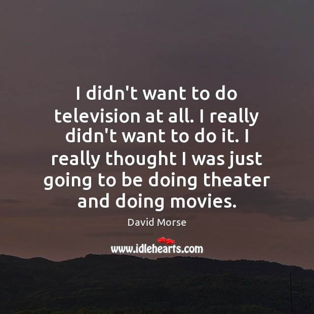 I didn't want to do television at all. I really didn't want Image