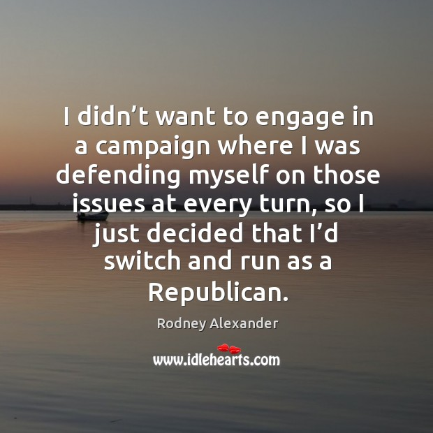 I didn't want to engage in a campaign where I was defending myself on those issues Rodney Alexander Picture Quote