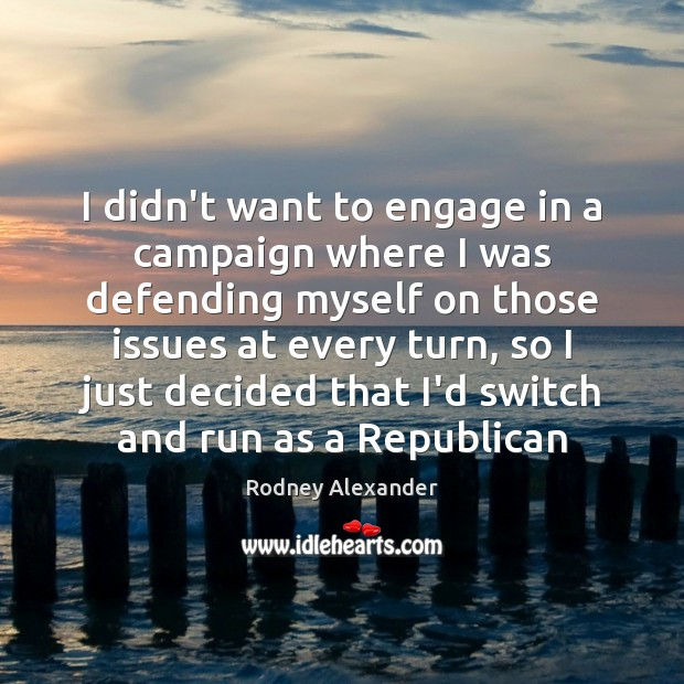 I didn't want to engage in a campaign where I was defending Rodney Alexander Picture Quote