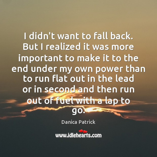 I didn't want to fall back. But I realized it was more Danica Patrick Picture Quote