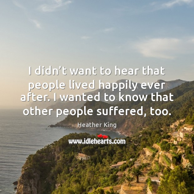 I didn't want to hear that people lived happily ever after. Image