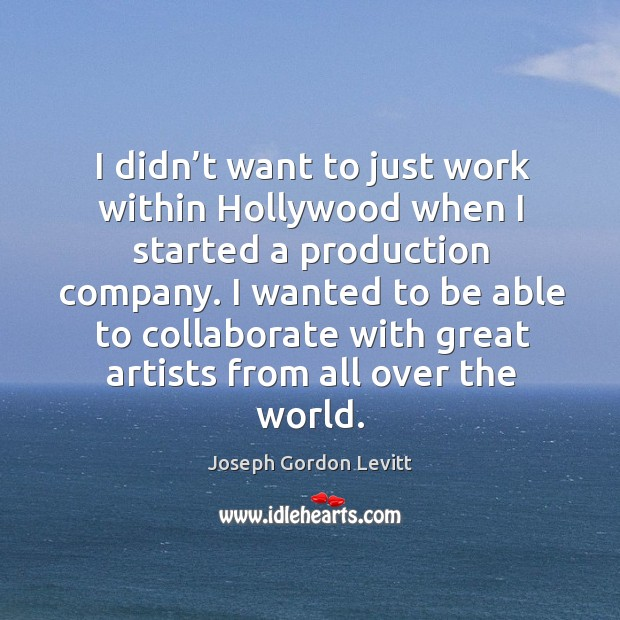 I didn't want to just work within hollywood when I started a production company. Image