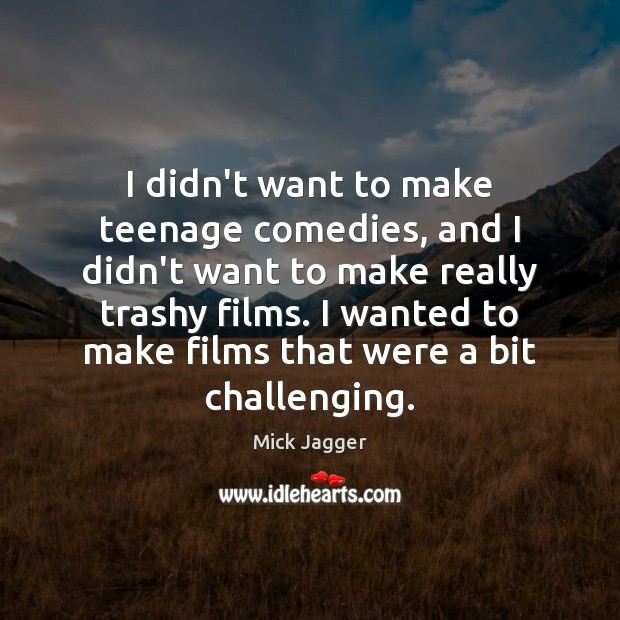 I didn't want to make teenage comedies, and I didn't want to Mick Jagger Picture Quote