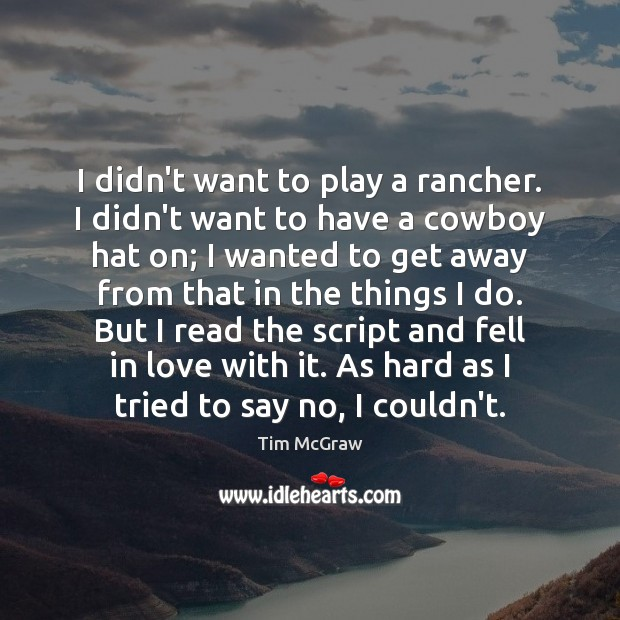 I didn't want to play a rancher. I didn't want to have Tim McGraw Picture Quote