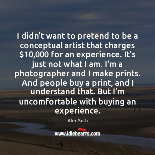 I didn't want to pretend to be a conceptual artist that charges $10,000 Image