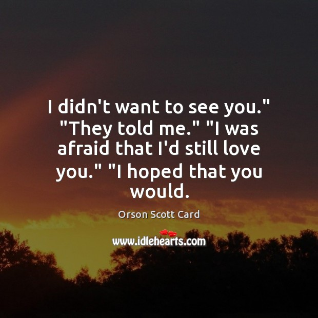 """I didn't want to see you."""" """"They told me."""" """"I was afraid Orson Scott Card Picture Quote"""