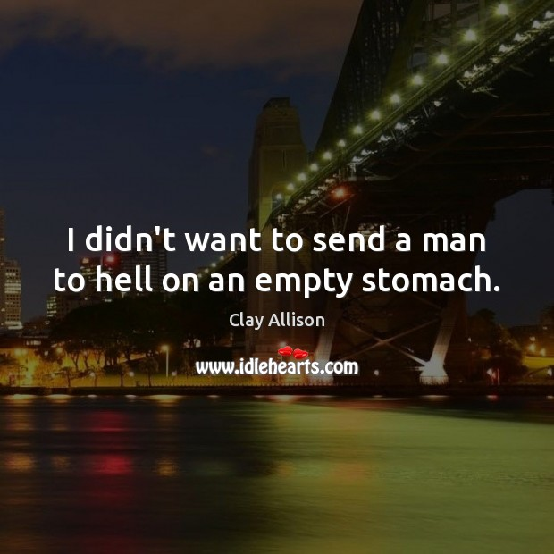 I didn't want to send a man to hell on an empty stomach. Image
