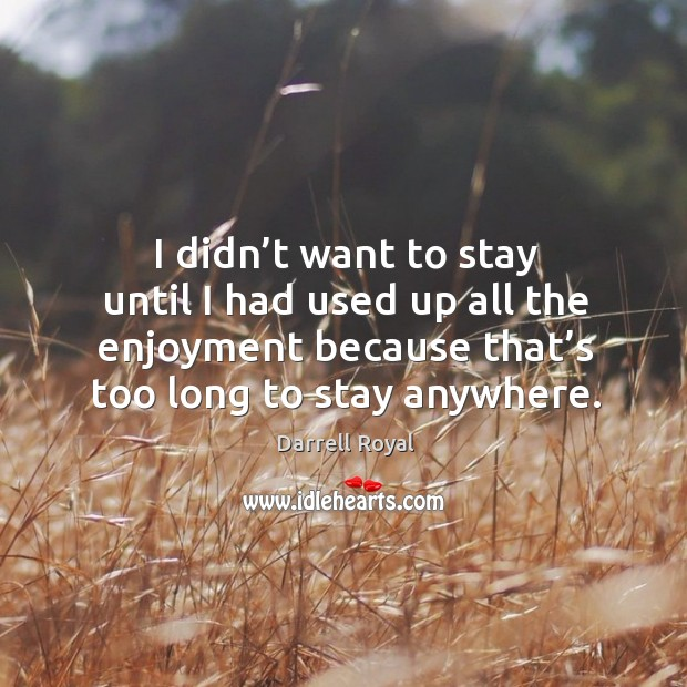 I didn't want to stay until I had used up all the enjoyment because that's too long to stay anywhere. Image
