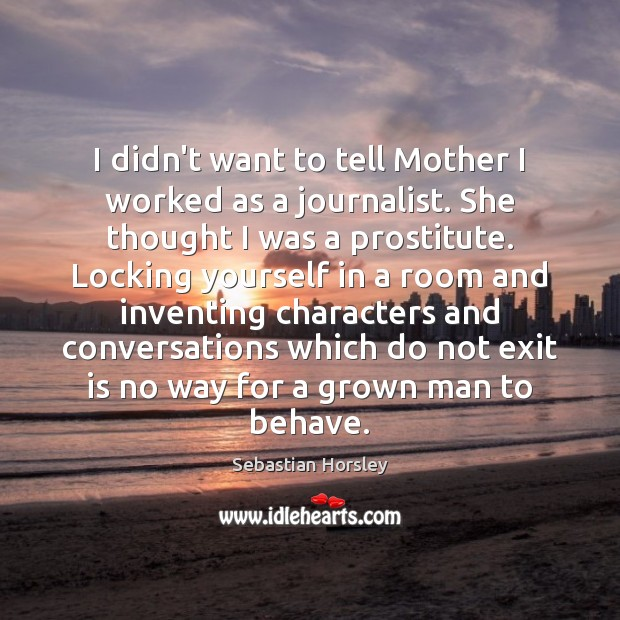 I didn't want to tell Mother I worked as a journalist. She Sebastian Horsley Picture Quote