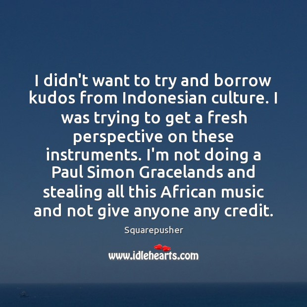 Image, I didn't want to try and borrow kudos from Indonesian culture. I