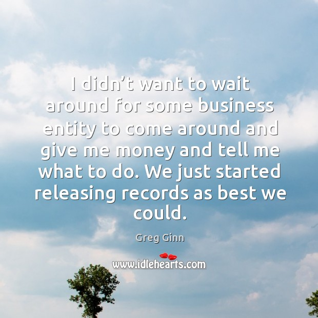 I didn't want to wait around for some business entity to come around and give me money Greg Ginn Picture Quote