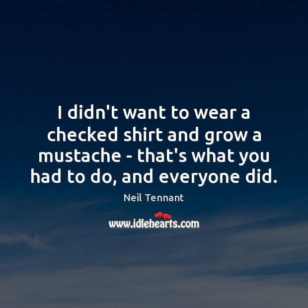 I didn't want to wear a checked shirt and grow a mustache Neil Tennant Picture Quote