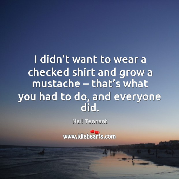 I didn't want to wear a checked shirt and grow a mustache – that's what you had to do, and everyone did. Neil Tennant Picture Quote