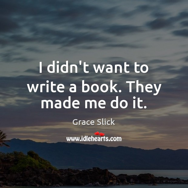 I didn't want to write a book. They made me do it. Grace Slick Picture Quote