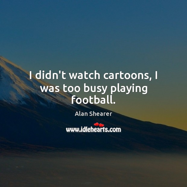 Image, I didn't watch cartoons, I was too busy playing football.