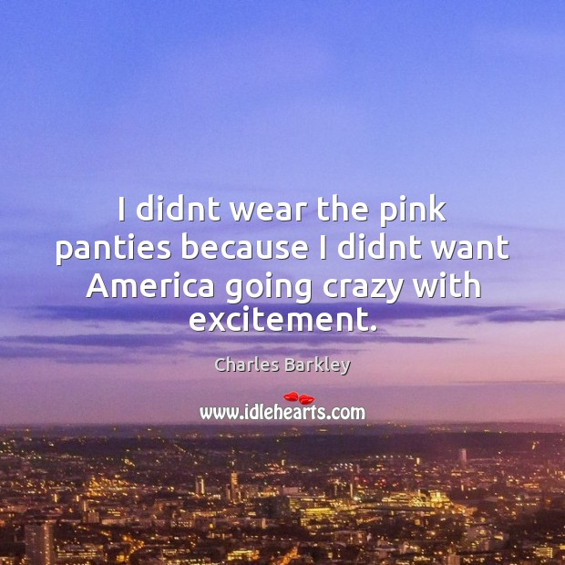 I didnt wear the pink panties because I didnt want America going crazy with excitement. Charles Barkley Picture Quote