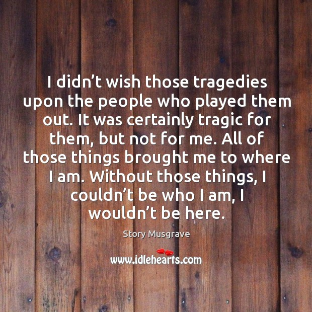 I didn't wish those tragedies upon the people who played them out. Image