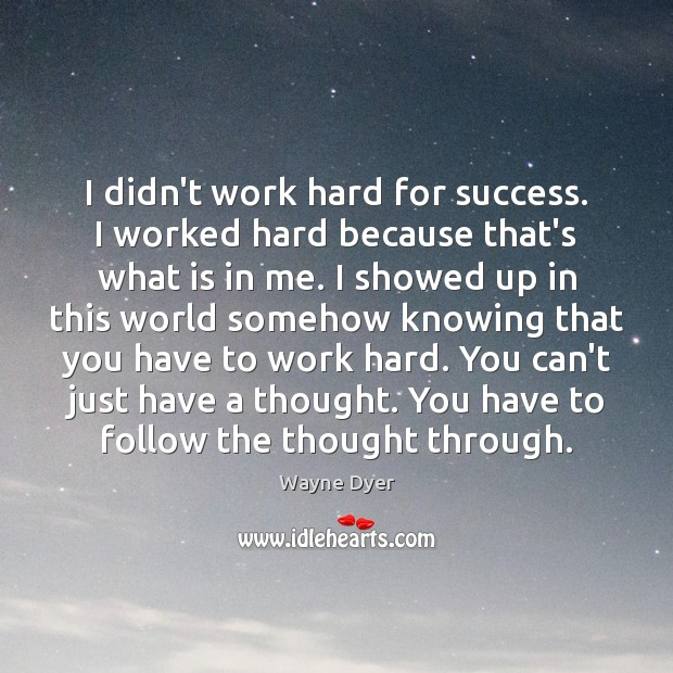 Image, I didn't work hard for success. I worked hard because that's what