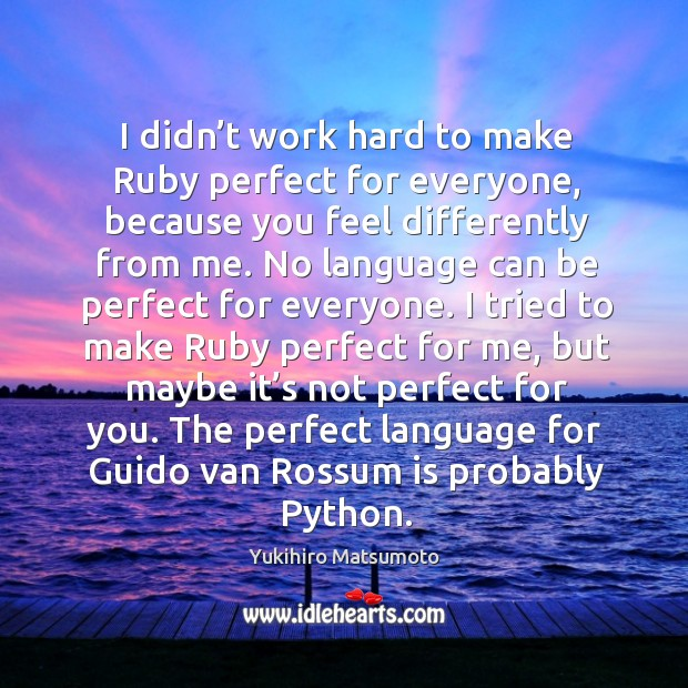I didn't work hard to make ruby perfect for everyone, because you feel differently from me. Image
