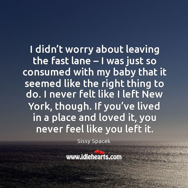 I didn't worry about leaving the fast lane – I was just so consumed with my baby that it seemed Sissy Spacek Picture Quote