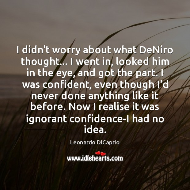 I didn't worry about what DeNiro thought… I went in, looked him Leonardo DiCaprio Picture Quote